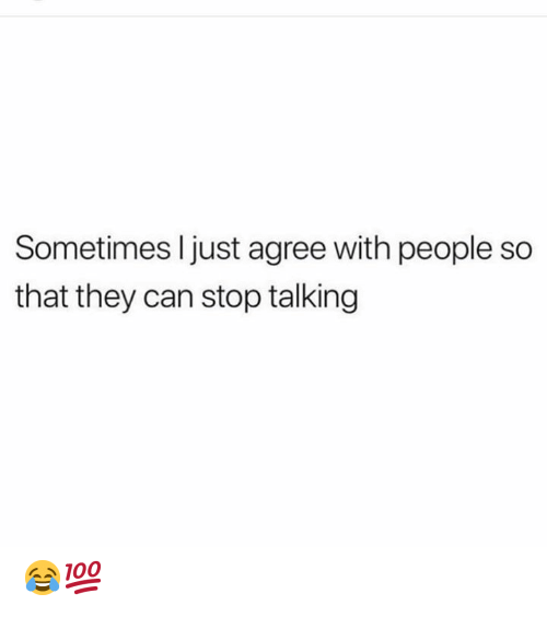 stop talking: Sometimes I just agree with people so  that they can stop talking 😂💯