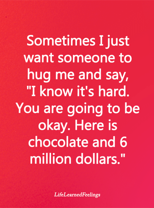 "Memes, Chocolate, and Okay: Sometimes I just  want someone to  hug me and say,  ""I know it's hard.  You are going to be  okay. Here is  chocolate and 6  million dollars.""  LifeLearnedFeelings"