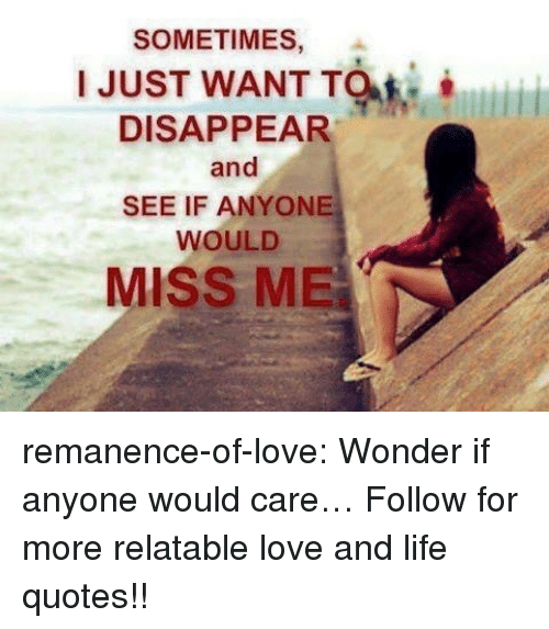 Life, Love, and Target: SOMETIMES,  .  I JUST WANT TM  DISAPPEAR  and  SEE IF ANYONE  WOULD  MISS ME remanence-of-love:  Wonder if anyone would care…  Follow for more relatable love and life quotes!!