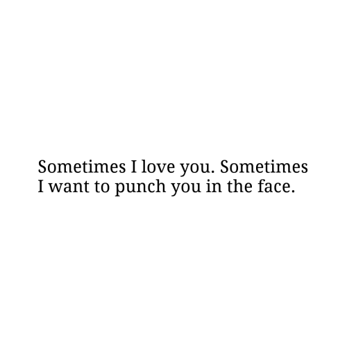 Love, I Love You, and Face: Sometimes I love you. Sometimes  I want to punch you in the face.