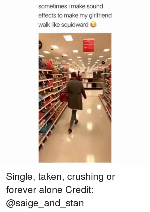 Single Taken: sometimes i make sound  effects to make my girlfriend  walk like squidward Single, taken, crushing or forever alone Credit: @saige_and_stan