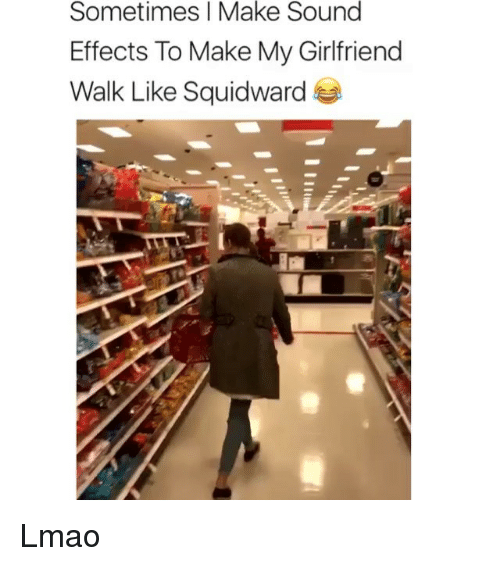 Lmao, Memes, and Squidward: Sometimes I Make Sound  Effects To Make My Girlfriend  Walk Like Squidward Lmao