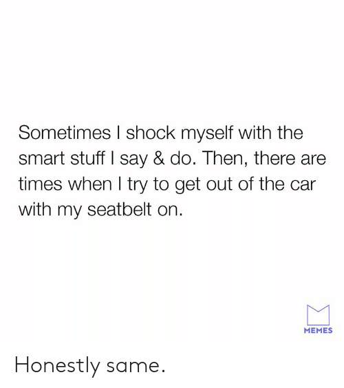 Dank, Memes, and Stuff: Sometimes I shock myself with the  smart stuff I say & do. Then, there are  times when l try to get out of the car  with my seatbelt on.  MEMES Honestly same.