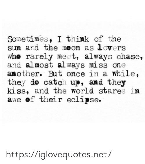 Chase, Eclipse, and Kiss: Sometimes, I think of the  sun and the Oon as lovers  who rarely meet, always chase,  and almost al ways miss one  another. But once in a while,  they do catch up, and they  kiss, and the world stares in  awe of their eclipse. https://iglovequotes.net/