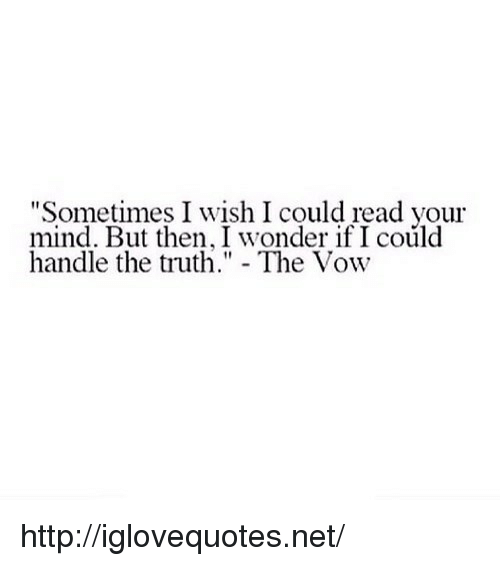 "The Vow: ""Sometimes I wish I could read your  mind. But then, I wonder if I could  handle thetuth"" - The Vow http://iglovequotes.net/"