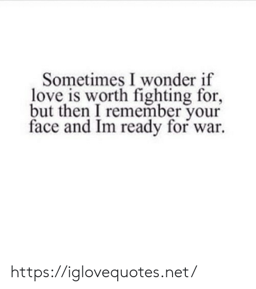 Love, Wonder, and Net: Sometimes I wonder if  love is worth fighting for,  but then I remember your  face and Im ready for war https://iglovequotes.net/