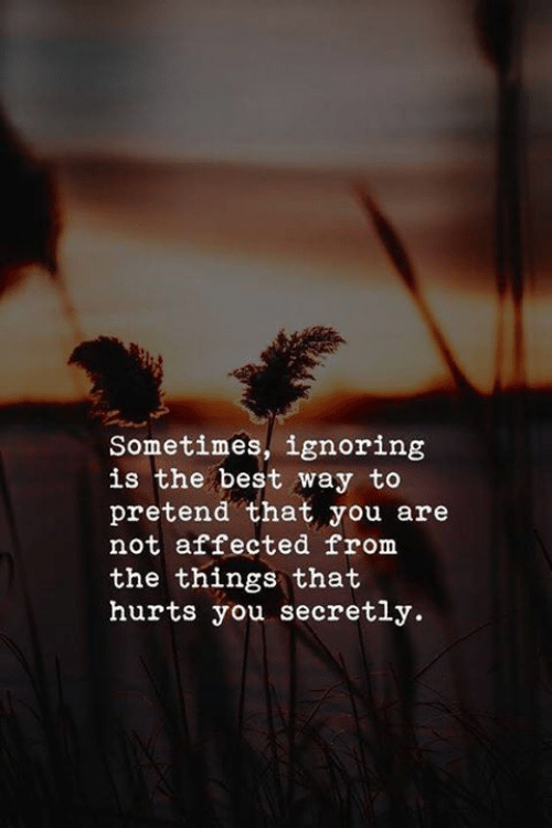 That Hurts: Sometimes, ignoring  is the best way to  pretend that you are  not affected from  the things that  hurts you secretly.