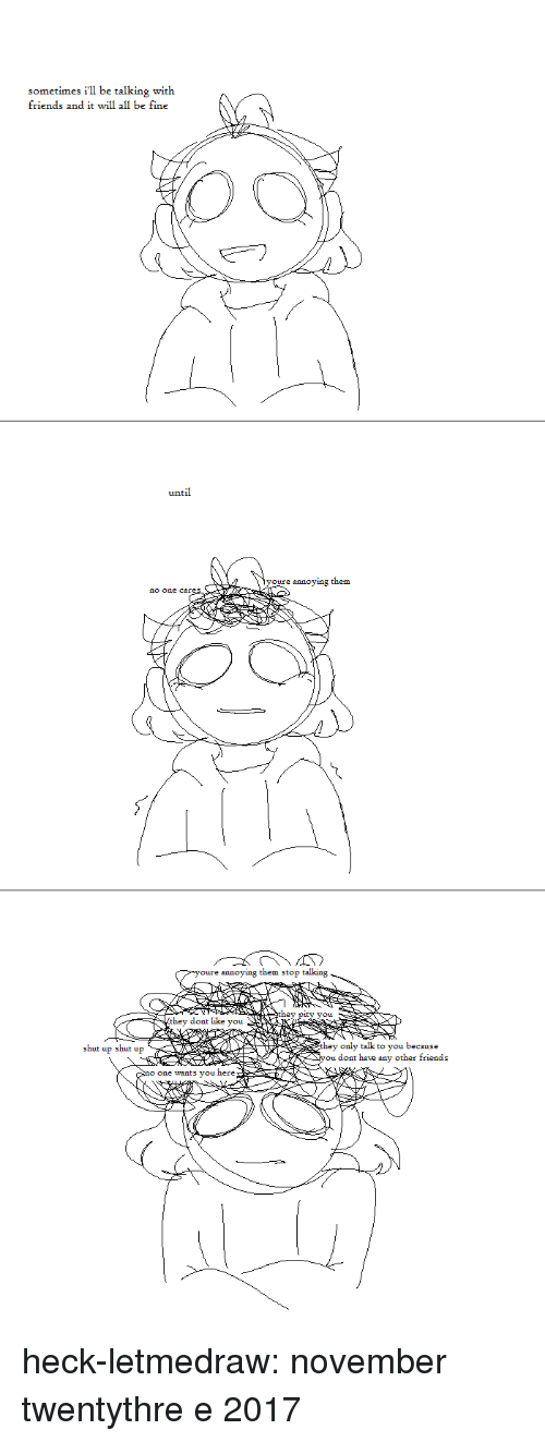 Friends, Shut Up, and Tumblr: sometimes i'l be talking with  friends and it will all be fine  until  youre annoying them  no one  e annoying them stop talking  you  they doat like you  y only talk to you because  u dont have any other friends  shut up shut up  one wants you here heck-letmedraw:  november twentythre e 2017