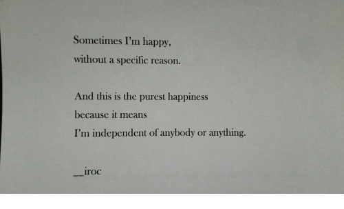 Happy, Happiness, and Im Happy: Sometimes I'm happy,  without a specific reason.  And this is the purest happiness  because it means  I'm independent of anybody or anything.  --iroc
