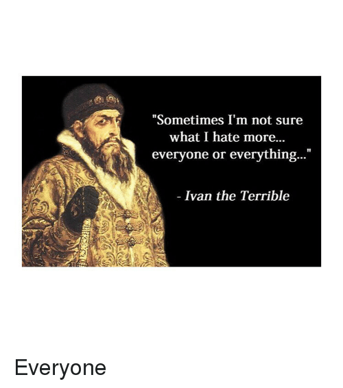"Classical Art, Ivan, and What: ""Sometimes I'm not sure  what I hate more...  everyone or everything...""  Ivan the Terrible Everyone"