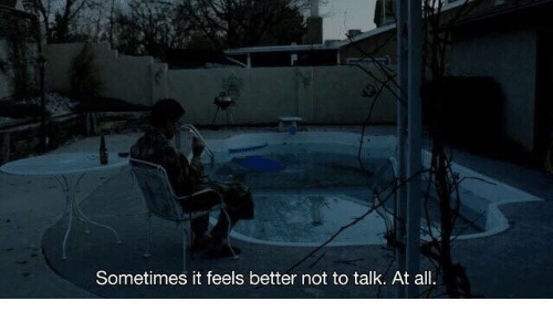 Better Not: Sometimes it feels better not to talk. At all