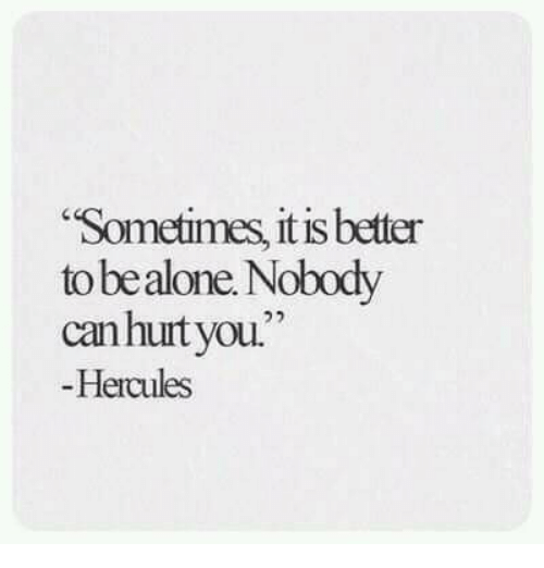 """hercules: Sometimes, it is better  to bealone. Nobody  canhurtyou.""""  Hercules"""