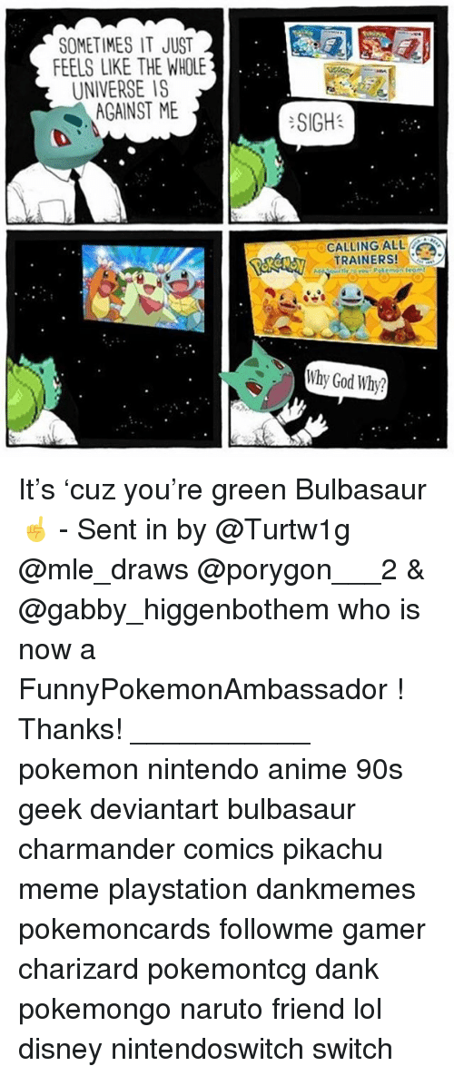 Nintendoswitch: SOMETIMES IT JUST  FEELS LIKE THE WHOLE  UNIVERSE IS  AGAINST ME  :SIGH:  CALLING ALL  TRAINERS!  Why God Why? It's 'cuz you're green Bulbasaur ☝️ - Sent in by @Turtw1g @mle_draws @porygon___2 & @gabby_higgenbothem who is now a FunnyPokemonAmbassador ! Thanks! ___________ pokemon nintendo anime 90s geek deviantart bulbasaur charmander comics pikachu meme playstation dankmemes pokemoncards followme gamer charizard pokemontcg dank pokemongo naruto friend lol disney nintendoswitch switch