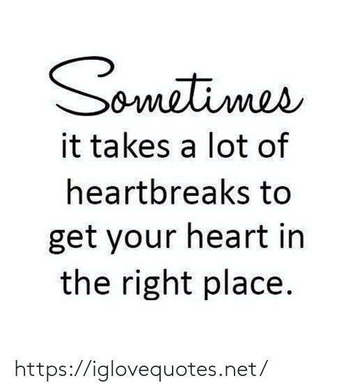 Get Your: Sometimes  it takes a lot of  heartbreaks to  get your heart in  the right place. https://iglovequotes.net/