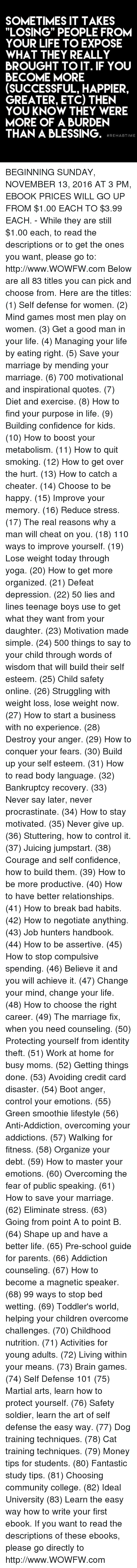 """Broughts: SOMETIMES IT TAKES  """"LOSING"""" PEOPLE FROM  YOUR LIFE TO EXPOSE  WHAT THEY REALLY  BROUGHT TO IT. IF YOU  BECOME MORE  (SUCCESSFUL, HAPPIER,  GREATER, ETC) THEN  YOU KNOW THEY WERE  MORE OF A BURDEN  THAN A BLESSING.  REHAB TIME BEGINNING SUNDAY, NOVEMBER 13, 2016 AT 3 PM, EBOOK PRICES WILL GO UP FROM $1.00 EACH TO $3.99 EACH. - While they are still $1.00 each, to read the descriptions or to get the ones you want, please go to: http://www.WOWFW.com  Below are all 83 titles you can pick and choose from.   Here are the titles: (1) Self defense for women. (2) Mind games most men play on women. (3) Get a good man in your life. (4) Managing your life by eating right. (5) Save your marriage by mending your marriage. (6) 700 motivational and inspirational quotes. (7) Diet and exercise. (8) How to find your purpose in life. (9) Building confidence for kids. (10) How to boost your metabolism. (11) How to quit smoking. (12) How to get over the hurt. (13) How to catch a cheater. (14) Choose to be happy. (15) Improve your memory. (16) Reduce stress. (17) The real reasons why a man will cheat on you. (18) 110 ways to improve yourself. (19) Lose weight today through yoga. (20) How to get more organized. (21) Defeat depression. (22) 50 lies and lines teenage boys use to get what they want from your daughter. (23) Motivation made simple. (24) 500 things to say to your child through words of wisdom that will build their self esteem.   (25) Child safety online. (26) Struggling with weight loss, lose weight now. (27) How to start a business with no experience. (28) Destroy your anger. (29) How to conquer your fears. (30) Build up your self esteem. (31) How to read body language. (32) Bankruptcy recovery. (33) Never say later, never procrastinate. (34) How to stay motivated. (35) Never give up. (36) Stuttering, how to control it. (37) Juicing jumpstart. (38) Courage and self confidence, how to build them. (39) How to be more productive. (40) How to have better relationships. (4"""