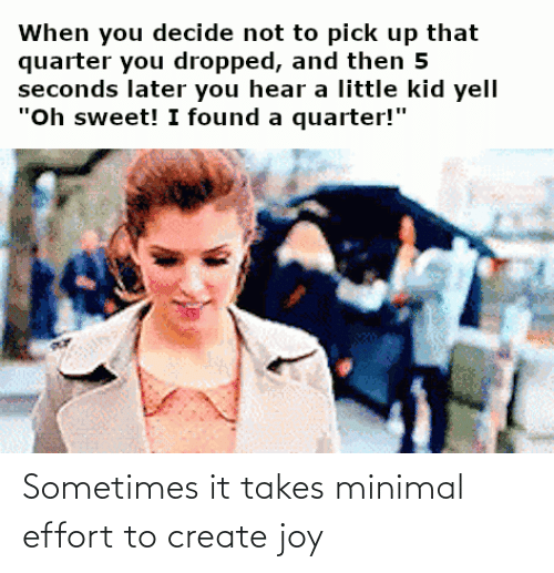 sometimes: Sometimes it takes minimal effort to create joy