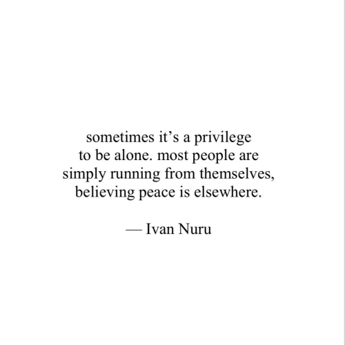 Elsewhere: sometimes it's a privilege  to be alone. most people are  simply running from themselves,  believing peace is elsewhere.  Ivan Nuru