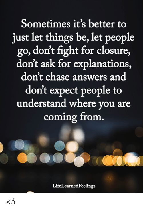 Memes, Chase, and Fight: Sometimes it's better to  just let things be, let people  go, don't fight for closure,  don't ask for explanations,  don't chase answers and  don't expect people to  understand where you are  coming from  LifeLearnedFeelings <3