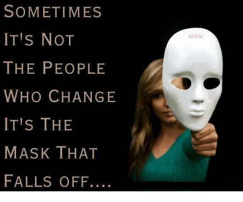 Image result for sometimes its not the people who change its the mask that falls off""