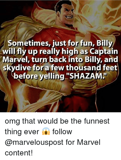 "skydive: sometimes, just forfun, Billy  will fly up really high as Captain  Marvel, turn back into Billy, and  skydive for a few thousand feet  efore yelling  ""SHAZAMLT omg that would be the funnest thing ever 😱 follow @marvelouspost for Marvel content!"