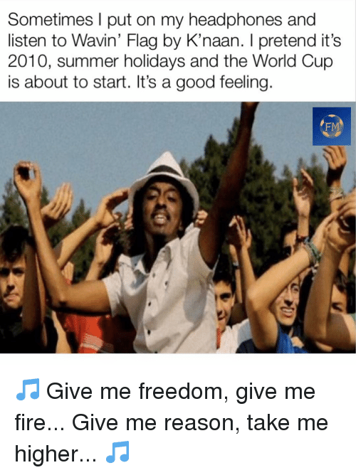 Fire, Memes, and World Cup: Sometimes l put on my headphones and  listen to Wavin' Flag by K'naan. I pretend it's  2010, summer holidays and the World Cup  is about to start. It's a good feeling  FM 🎵 Give me freedom, give me fire... Give me reason, take me higher... 🎵