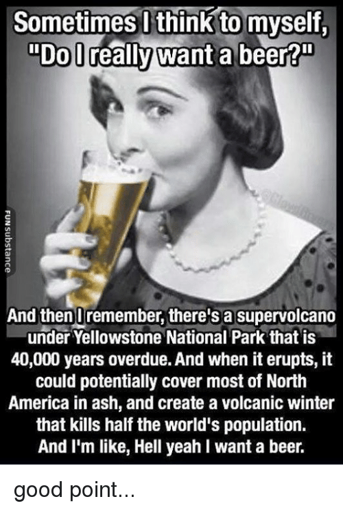 """Hells Yeah: Sometimes l think to myself.  """"DoD  """"Do lreally want a beer?""""  2  And thenUremember, there's a supervolcano  under Yellowstone National Park that is  40,000 years overdue. And when it erupts, it  could potentially cover most of North  America in ash, and create a volcanic winter  that kills half the world's population.  And I'm like, Hell yeah I want a beer. good point..."""