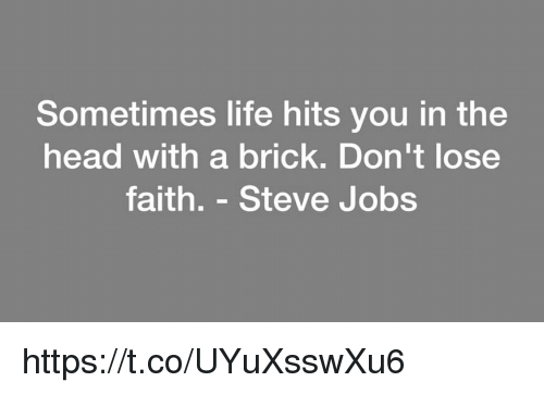 Steve Jobs: Sometimes life hits you in the  head with a brick. Don't lose  faith. - Steve Jobs https://t.co/UYuXsswXu6