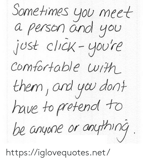 yo: Sometimes  meet  you  a person änd  you  just click-you're  comfortable uith  them, and yo dont  have to protend to  be anyone or anything . https://iglovequotes.net/