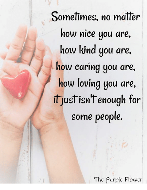 Sometimes No Matter How Nice You Are How Kind You Are How Caring You