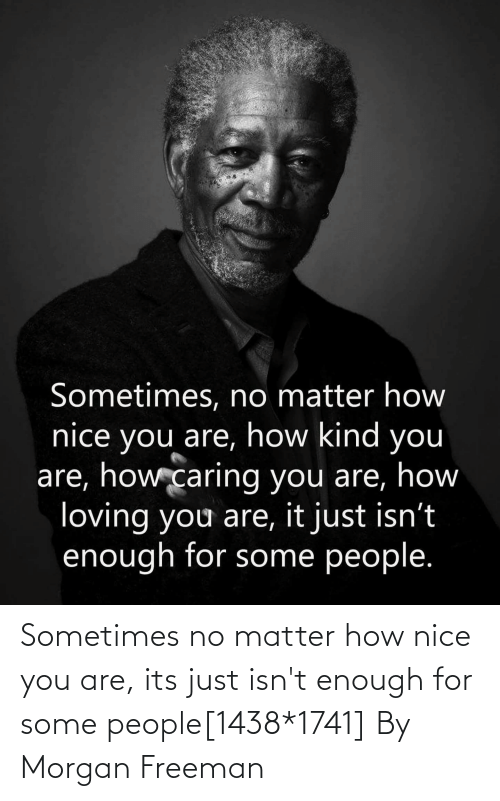 freeman: Sometimes no matter how nice you are, its just isn't enough for some people[1438*1741] By Morgan Freeman