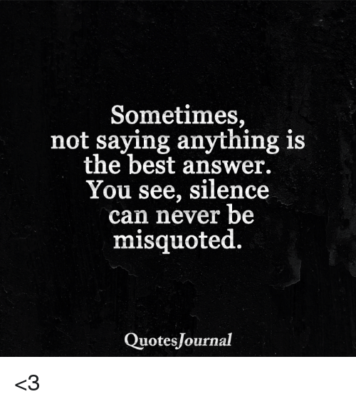 Misquote: Sometimes,  not saying anything is  the best answer.  You see, silence  can never be  misquoted.  Quotesjournal <3