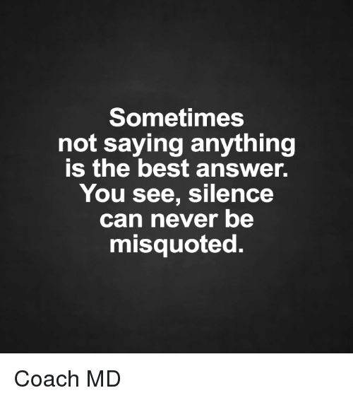 Misquote: Sometimes  not saying anything  is the best answer.  You see, silence  can never be  misquoted. Coach MD