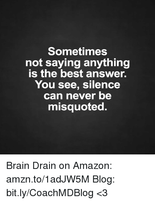 Misquote: Sometimes  not saying anything  is the best answer.  You see, silence  can never be  misquoted. Brain Drain on Amazon: amzn.to/1adJW5M Blog: bit.ly/CoachMDBlog  <3