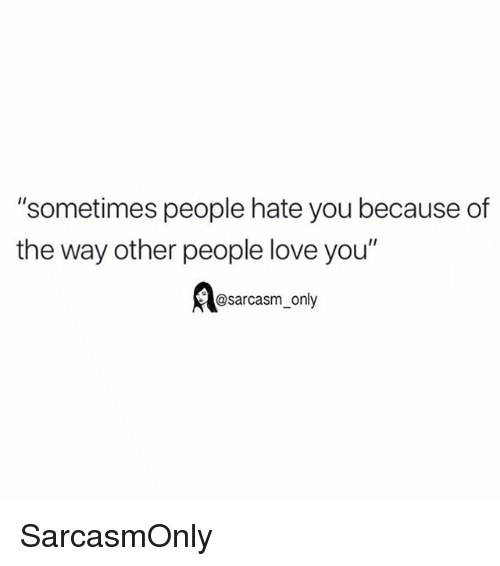 "Funny, Love, and Memes: ""sometimes people hate you because of  the way other people love you""  @sarcasm only SarcasmOnly"