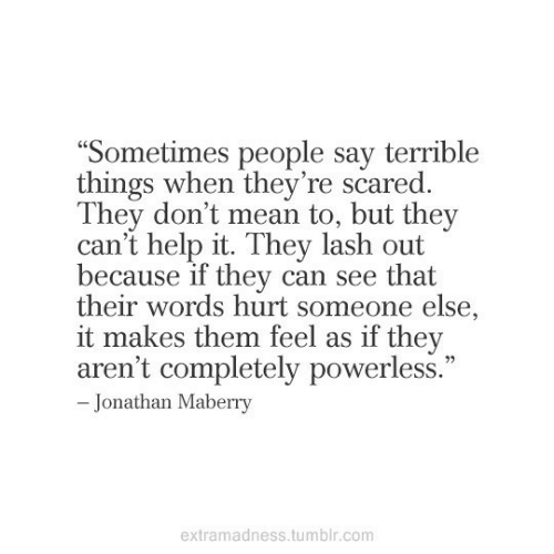 "Arent: ""Sometimes people say terrible  things when they're scared.  They don't mean to, but they  can't help it. They lash out  because if they can see that  their words hurt someone else,  it makes them feel as if they  aren't completely powerless.""  - Jonathan Maberry  extramadness.tumblr.com"