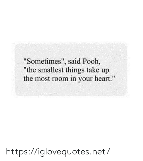 "sometimes: ""Sometimes"", said Pooh,  ""the smallest things take up  the most room in your heart."" https://iglovequotes.net/"