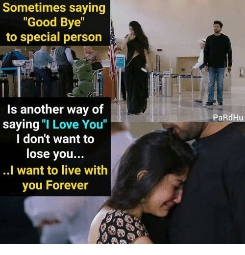 "Special Person: Sometimes saying  ""Good Bye""  to special person  Is another way of  saying ""I Love You""  l don't want to  lose you..  ..I want to live with  you Forever  PaRdHu"