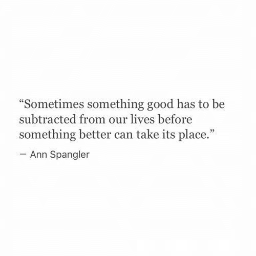 """Good, Can, and Ann: Sometimes something good has to be  subtracted from our lives before  something better can take its place.""""  93  Ann Spangler"""