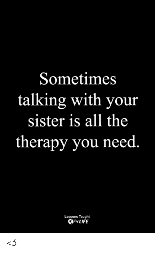 Life, Memes, and All The: Sometimes  talking with your  sister is all the  therapy you need  Lessons Taught  By LIFE <3