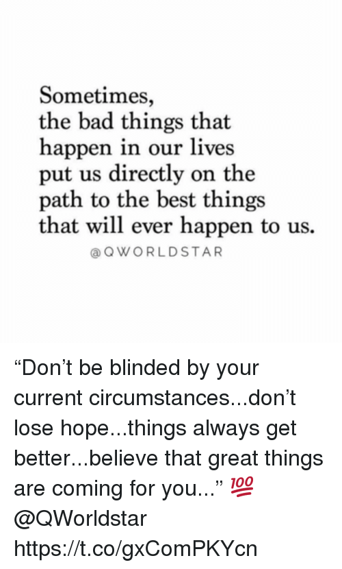 "Bad, Best, and Hope: Sometimes  the bad things that  happen in our lives  put us directly on the  path to the best things  that will ever happen to us.  @OWORLDSTAR ""Don't be blinded by your current circumstances...don't lose hope...things always get better...believe that great things are coming for you..."" 💯 @QWorldstar https://t.co/gxComPKYcn"
