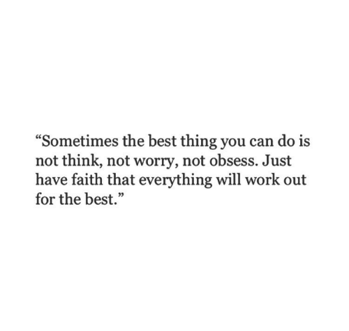 "Everything Will: ""Sometimes the best thing you can do i:s  not think, not worry, not obsess. Just  have faith that everything will work out  for the best.""  05"
