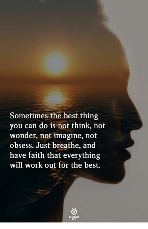have faith: Sometimes the best thing  you can do is not think, not  wonder, not imagine, not  obsess. Just breathe, and  have faith that everything  will work out for the best.