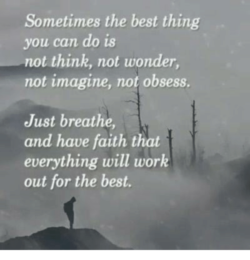 Memes, Work, and Best: Sometimes the best thing  you can do is  not think, not wonder  not imagine, not obsess.  Just breathe,  and have faith that  everything will work  out for the best.