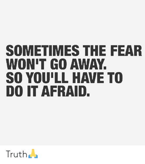 Fear, Truth, and Hood: SOMETIMES THE FEAR  WON'T GO AWAY.  SO YOU'LL HAVE TO  DO IT AFRAID. Truth🙏