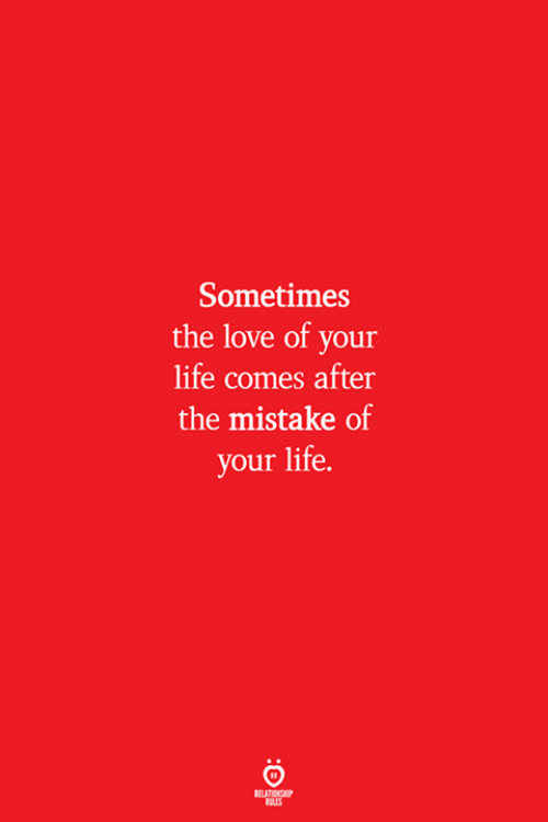 Life, Love, and Sometimes: Sometimes  the love of your  life comes after  the mistake of  your life.  ELATION  ULES