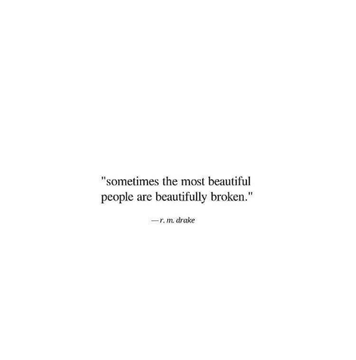 "Beautiful, Drake, and Beautiful People: ""sometimes the most beautiful  people are beautifully broken.  -r. m. drake"