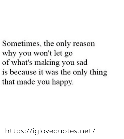 the-only-thing: Sometimes, the only reason  why you won't let go  of what's making you sad  is because it was the only thing  that made you happy. https://iglovequotes.net/