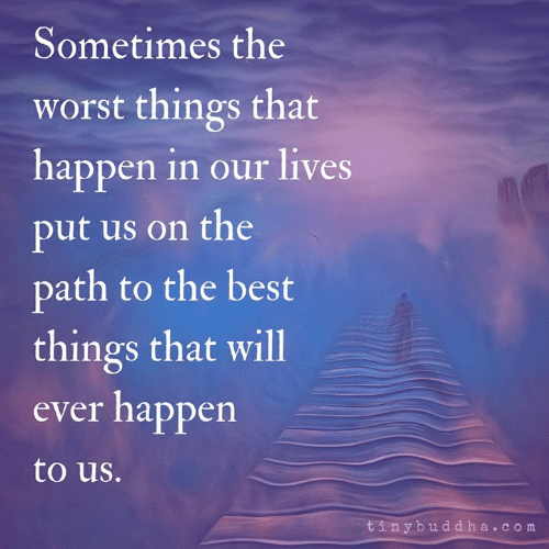 Memes, The Worst, and Best: Sometimes the  worst things that  happen in our lives  put us on the  path to the best  things that will  ever happen  to us.  tinybuddha.com