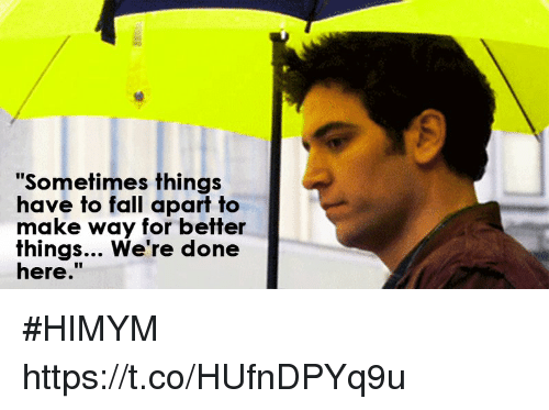 "Fall, Memes, and 🤖: ""Sometimes things  have to fall apart to  make way for better  fhings... We re done  here. #HIMYM https://t.co/HUfnDPYq9u"