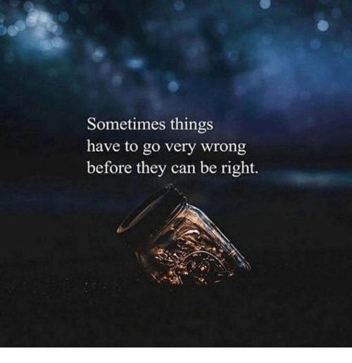 Can, They, and Right: Sometimes things  have to go very wrong  before they can be right.